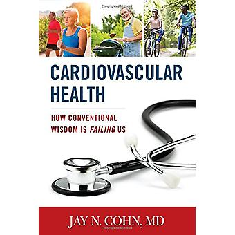 Cardiovascular Health - How Conventional Wisdom is Failing Us by Jay N