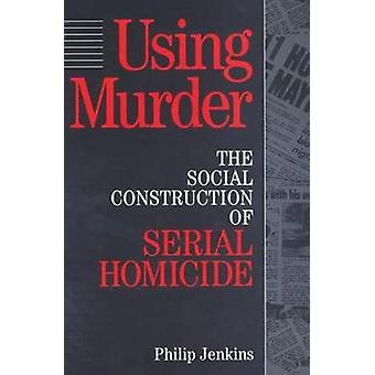 Using Murder  The Social Construction of Serial Homicide by Jenkins & Philip