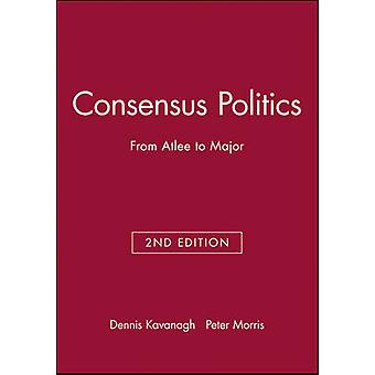 Consensus Politics from Attlee to Major by Kavanagh & Dennis