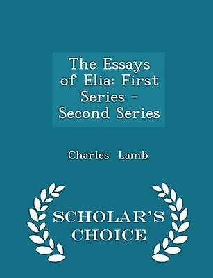 The Essays of Elia First Series  Second Series  Scholars Choice Edition by Lamb & Charles