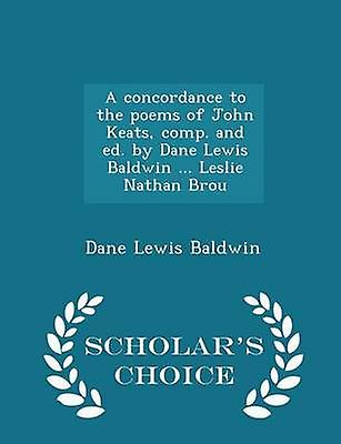 A concordance to the poems of John Keats comp. and ed. by Dane Lewis Baldwin ... Leslie Nathan Brou  Scholars Choice Edition by Baldwin & Dane Lewis