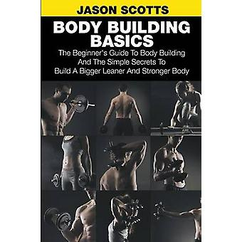 Body Building Basics The Beginners Guide to Body Building and the Simple Secrets to Build a Bigger Leaner and Stronger Body by Scotts & Jason