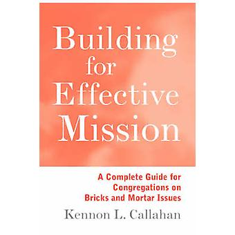 Building for Effective Mission A Complete Guide for Congregations on Bricks and Mortar Issues by Callahan & Kennon L.