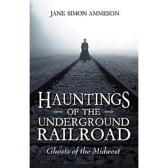 Hauntings of the Underground Railroad Ghosts of the Midwest by Ammeson & Jane Simon