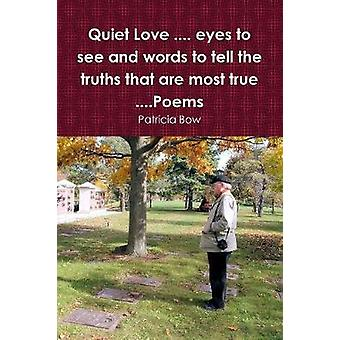 Quiet Love .... eyes to see and words to tell the truths that are most true ....Poems by Bow & Patricia
