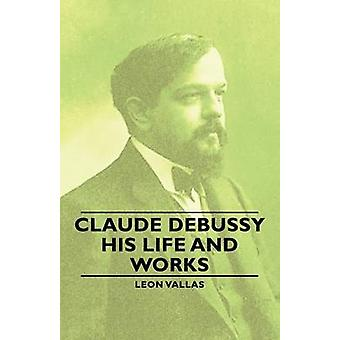 Claude Debussy  His Life and Works by Vallas & Leon