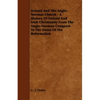 Ireland and the AngloNorman Church  A History of Ireland and Irish Christianity from the AngloNorman Conquest to the Dawn of the Reformation by Stokes & G. T.
