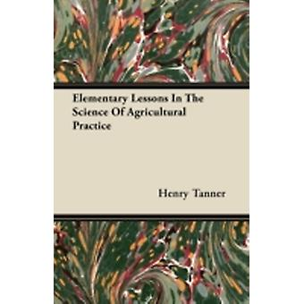 Elementary Lessons In The Science Of Agricultural Practice by Tanner & Henry