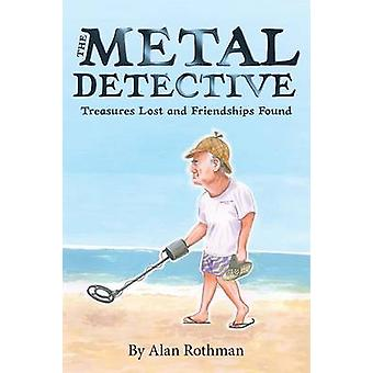 The Metal Detective Treasures Lost and Friendships Found by Rothman & Alan