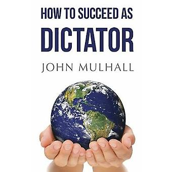 How to Succeed as Dictator by John J. Mulhall - 9781784656133 Book