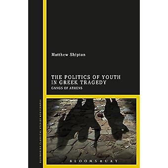 The Politics of Youth in Greek Tragedy - Gangs of Athens by Matthew Sh
