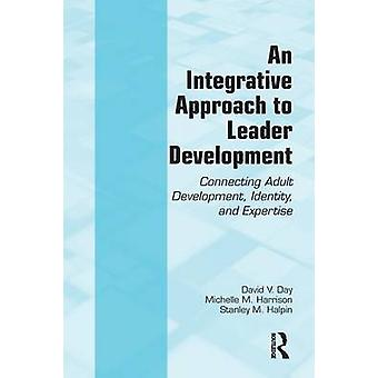 An Integrative Approach to Leader Development  Connecting Adult Development Identity and Expertise by David V Day & Michelle M Harrison & Stanley M Halpin
