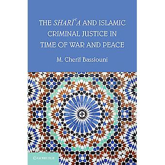Sharia and Islamic Criminal Justice in Time of War and Peac by M Cherif Bassiouni