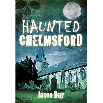 Haunted Chelmsford by Jason Day - 9780752462219 Book