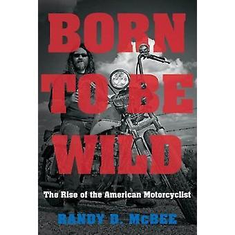 Born to Be Wild - der Aufstieg des amerikanischen Motorradfahrer von Born to Be