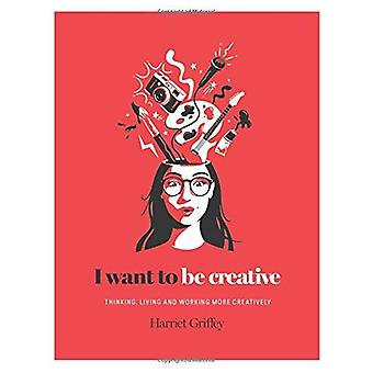I Want to be Creative: Thinking, living and working more creatively