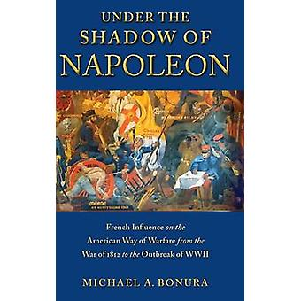 Under the Shadow of Napoleon French Influence on the American Way of Warfare from Independence to the Eve of World War II by Bonura & Michael