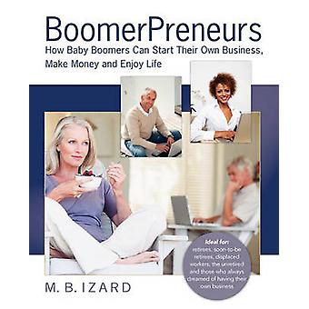 Boomerpreneurs How Baby Boomers Can Start Their Own Business Make Money and Enjoy Life by Izard & Mary Beth
