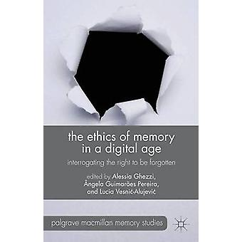 The Ethics of Memory in a Digital Age Interrogating the Right to be Forgotten by Ghezzi & Alessia