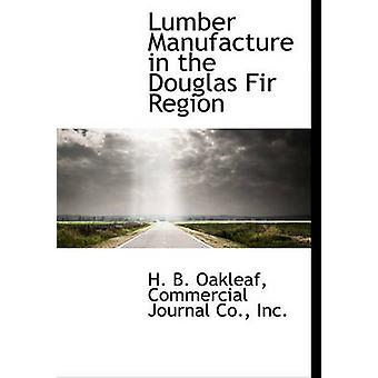Lumber Manufacture in the Douglas Fir Region by Oakleaf & H. B.