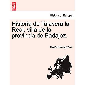 Historia de Talavera la Real villa de la provincia de Badajoz. da Diaz y perez & Nicols