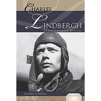 Charles Lindbergh - Groundbreaking Aviator by Rebecca Rowell - 9781616