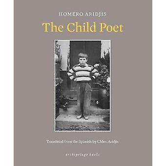 The Child Poet by Homero Aridjis - Chloe Aridjis - 9780914671404 Book