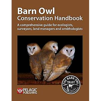 Barn Owl Conservation Handbook A Comprehensive Guide for Ecologists Surveyors Land Managers and Ornithologists by The Barn Owl Trust