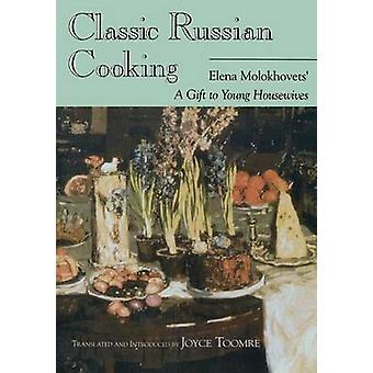 Classic Russian Cooking Elena Molokhovets A Gift to Young Housewives by Molokhovets & Elena