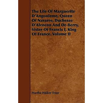 The Life Of Marguerite DAngouleme Queen Of Navarre Duchesse DAlencon And De Berry Sister Of Francis I King Of France. Volume II by Freer & Martha Walker