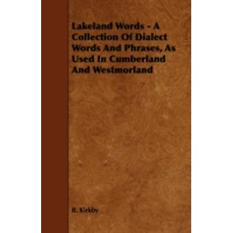 Lakeland Words  A Collection of Dialect Words and Phrases as Used in Cumberland and Westmorland by Kirkby & B.