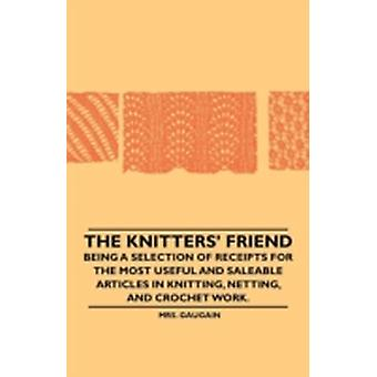 The Knitters Friend  Being a Selection of Receipts for the Most Useful and Saleable Articles in Knitting Netting and Crochet Work. by Gaugain & Mrs.