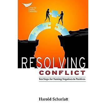 Resolving Conflict 10 Steps for Turning Negatives to Positives by Scharlatt & Harold