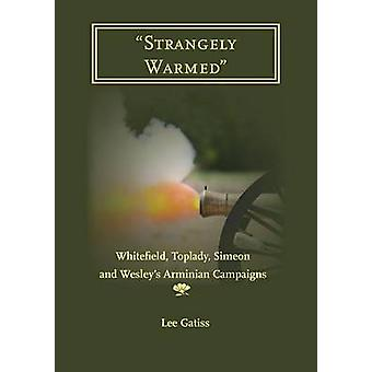 Strangely Warmed Whitefield Toplady Simeon and Wesleys Arminian Campaigns by Gatiss & Lee