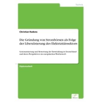 Die Grndung von Strombrsen als Folge der Liberalisierung des ElektrizittssektorsSystematisierung und Bewertung der Entwicklung in Deutschland und deren Perspektiven im europischen Wettbewerb by Radons & Christian