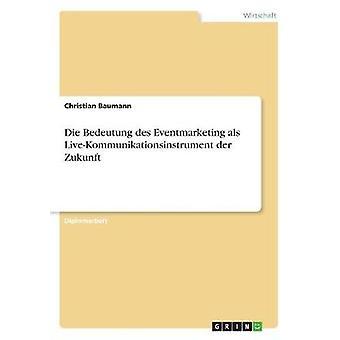 Die Bedeutung des Eventmarketing als LiveKommunikationsinstrument der Zukunft by Baumann & Christian