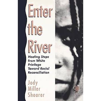 Enter the River Healing Steps from White Privilege Toward Racial Reconciliation by Shearer & Tobin Miller
