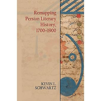 Remapping Persian Literary History 17001900 by Kevin Schwartz