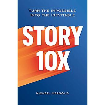 Story 10x - Turn the Impossible Into the Inevitable by Michael Margoli