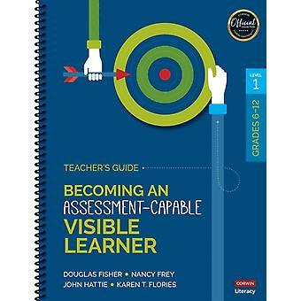 Becoming an AssessmentCapable Visible Learner Grades 612 Level 1 Teachers Guide by Douglas Fisher & Nancy Frey & John Hattie & Karen T Flories