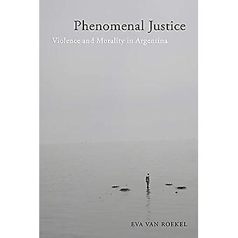 Phenomenal Justice - Violence and Morality in Argentina by Eva van Roe