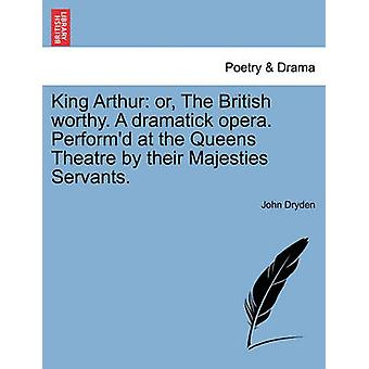 King Arthur - Or - the British Worthy. a Dramatick Opera. Perform'd at