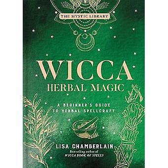 Wicca Herbal Magic A Beginner's Guide to Herbal Spellcraft The Mystic Library