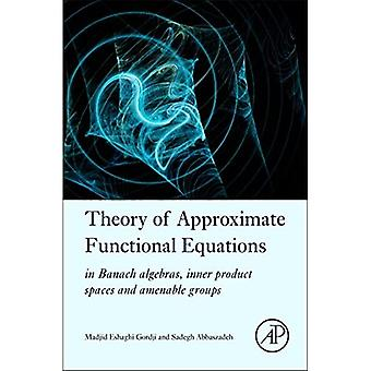 Theory of Approximate Functional Equations: In Banach Algebras, Inner Product Spaces and Amenable Groups