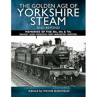 The Golden Age of Yorkshire Steam and Beyond Memories of the 50s 60s  70s
