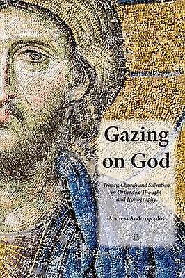Gazing on God - Trinity - Church and Salvation in Orthodox Thought and