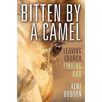 Bitten by a Camel - Leaving Church - Finding God by Kent Dobson - 9781