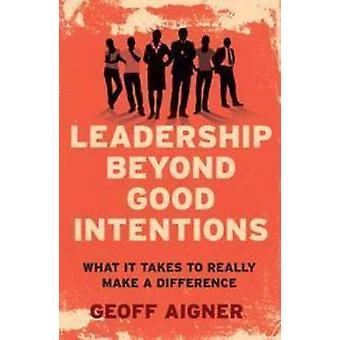 Leadership Beyond Good Intentions - What it Takes to Really Make a Dif