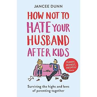 How Not to Hate Your Husband After Kids by Jancee Dunn - 978178475477
