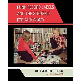 Punk Record Labels and the Struggle for Autonomy The Emergence of DIY by OConnor & Alan